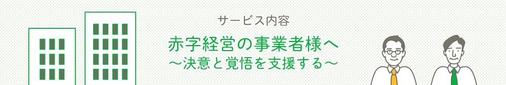 サービス内容赤字経営の事業者様へ〜決意と覚悟を支援する〜